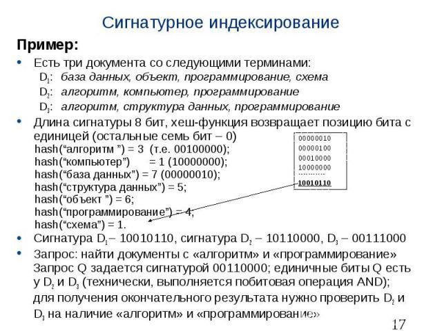 Сигнатурное индексирование Пример: Есть три документа со следующими терминами: D1: база данных, объект, программирование, схема D2: алгоритм, компьютер, программирование D3: алгоритм, структура данных, программирование Длина сигнатуры 8 бит, хеш-фун…
