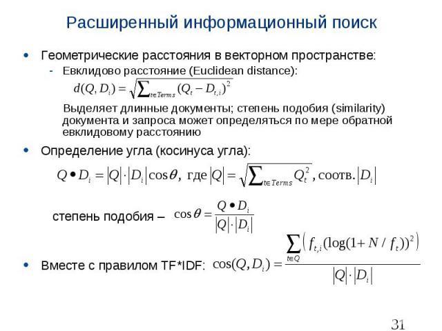 Расширенный информационный поиск Геометрические расстояния в векторном пространстве: Евклидово расстояние (Euclidean distance): Выделяет длинные документы; степень подобия (similarity) документа и запроса может определяться по мере обратной евклидов…