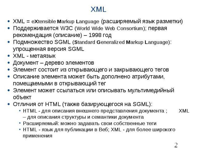 XML XML = eXtensible Markup Language (расширяемыйязыкразметки) Поддерживается W3C (World Wide Web Consortium); первая рекомендация (описание) – 1998 год Подмножество SGML (Standard Generalized Markup Language): упрощенная версия SGML XML…