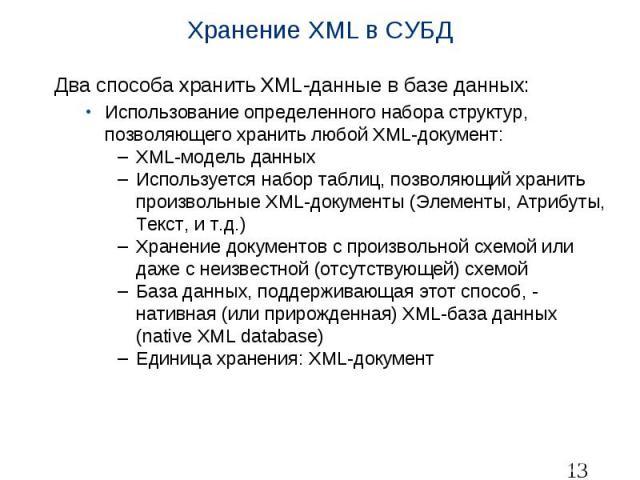 Хранение XML в СУБД Два способа хранить XML-данные в базе данных: Использование определенного набора структур, позволяющего хранить любой XML-документ: XML-модель данных Используется набор таблиц, позволяющий хранить произвольные XML-документы (Элем…