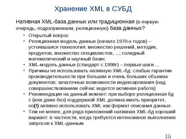 Хранение XML в СУБД Нативная XML-база данных или традиционная (в первую очередь, подразумеваем, реляционную) база данных? Открытый вопрос Реляционная модель данных (начало 1970-х годов) – устоявшаяся технология: множество решений, методик, продуктов…
