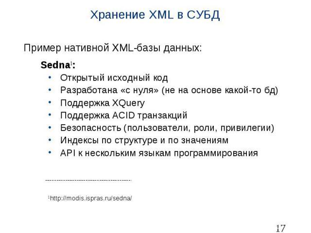 Хранение XML в СУБД Пример нативной XML-базы данных: Sedna1: Открытый исходный код Разработана «с нуля» (не на основе какой-то бд) Поддержка XQuery Поддержка ACID транзакций Безопасность (пользователи, роли, привилегии) Индексы по структуре и по зна…