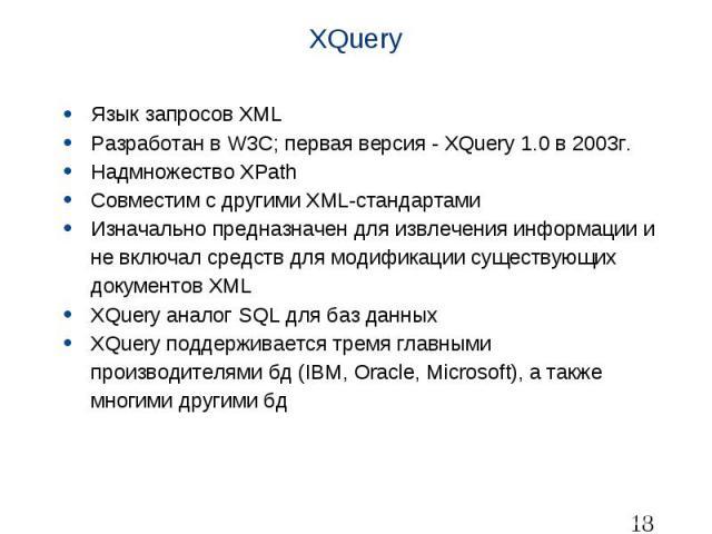 XQuery Язык запросов XML Разработан в W3C; первая версия - XQuery 1.0 в 2003г. Надмножество XPath Совместим с другими XML-стандартами Изначально предназначен для извлечения информации и не включал средств для модификации существующих документов XML …