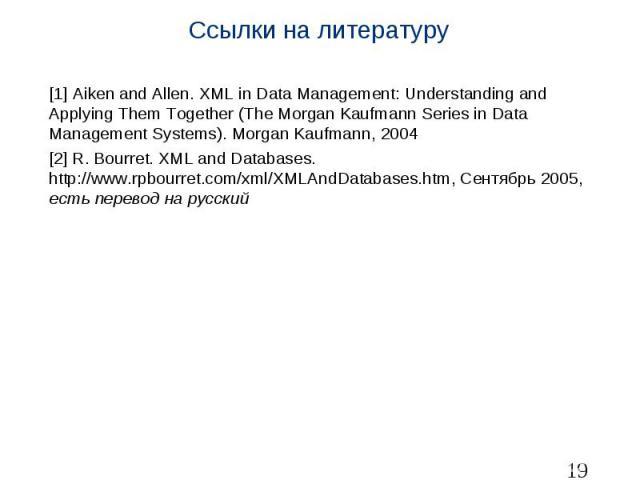 Ссылки на литературу [1] Aiken and Allen. XML in Data Management: Understanding and Applying Them Together (The Morgan Kaufmann Series in Data Management Systems). Morgan Kaufmann, 2004 [2] R. Bourret. XML and Databases. http://www.rpbourret.com/xml…