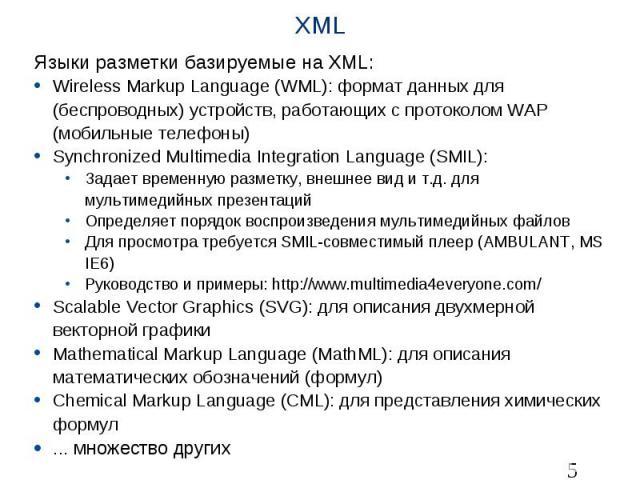 XML Языки разметки базируемые на XML: Wireless Markup Language (WML): формат данных для (беспроводных) устройств, работающих с протоколом WAP (мобильные телефоны) Synchronized Multimedia Integration Language (SMIL): Задает временную разметку, внешне…