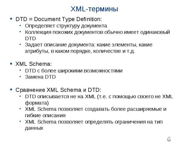 XML-термины DTD = Document Type Definition: Определяет структуру документа Коллекция похожих документов обычно имеет одинаковый DTD Задает описание документа: какие элементы, какие атрибуты, в каком порядке, количестве и т.д. XML Schema: DTD с более…