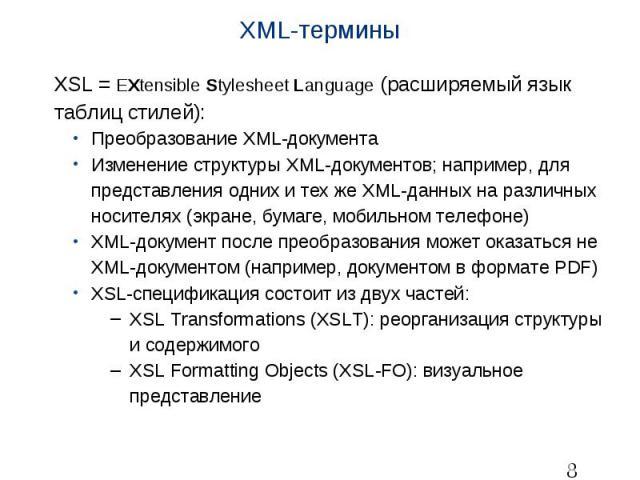 XML-термины XSL = EXtensible Stylesheet Language (расширяемый язык таблиц стилей): Преобразование XML-документа Изменение структуры XML-документов; например, для представления одних и тех же XML-данных на различных носителях (экране, бумаге, мобильн…