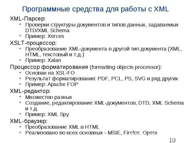 Программные средства для работы с XML XML-Парсер: Проверки структуры документов и типов данных, задаваемых DTD/XML Schema Пример: Xerces XSLT-процессор: Преобразование XML-документа в другой тип документа (XML, HTML, текстовый и т.д.) Пример: Xalan …