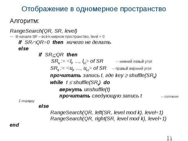 Отображение в одномерное пространство Алгоритм: RangeSearch(QR, SR, level) --- В начале SR – всё k-мерное пространство, level = 0 if SR QR=0 then ничего не делать else if SR QR then SRlo := <l0, ..., lk-1> of SR -- нижний левый угол SRhi := &l…