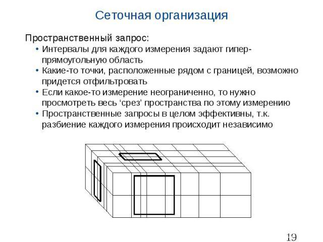Сеточная организация Пространственный запрос: Интервалы для каждого измерения задают гипер-прямоугольную область Какие-то точки, расположенные рядом с границей, возможно придется отфильтровать Если какое-то измерение неограниченно, то нужно просмотр…