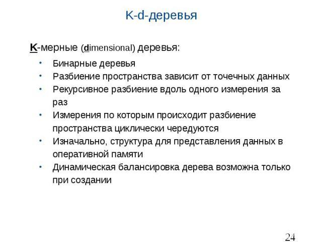 K-d-деревья K-мерные (dimensional) деревья: Бинарные деревья Разбиение пространства зависит от точечных данных Рекурсивное разбиение вдоль одного измерения за раз Измерения по которым происходит разбиение пространства циклически чередуются Изначальн…