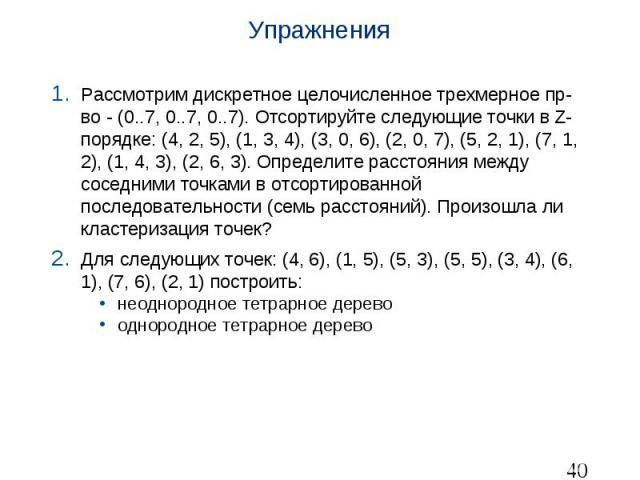 Упражнения Рассмотрим дискретное целочисленное трехмерное пр-во - (0..7, 0..7, 0..7). Отсортируйте следующие точки в Z-порядке: (4, 2, 5), (1, 3, 4), (3, 0, 6), (2, 0, 7), (5, 2, 1), (7, 1, 2), (1, 4, 3), (2, 6, 3). Определите расстояния между сосед…