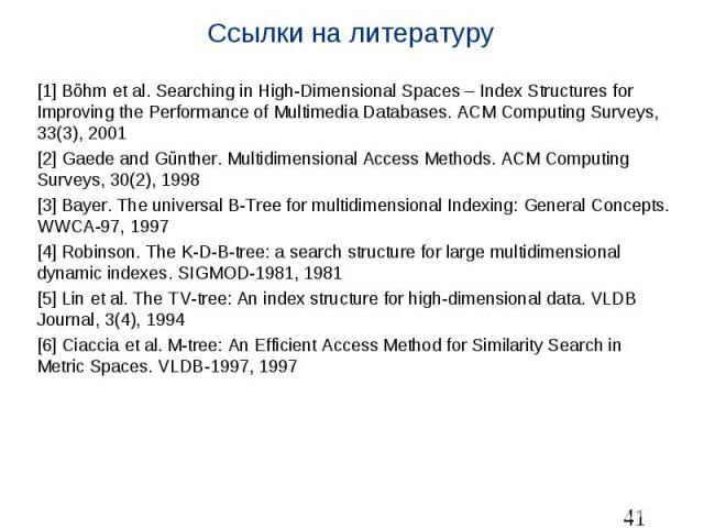 Ссылки на литературу [1] Böhm et al. Searching in High-Dimensional Spaces – Index Structures for Improving the Performance of Multimedia Databases. ACM Computing Surveys, 33(3), 2001 [2] Gaede and Günther. Multidimensional Access Methods. ACM Comput…