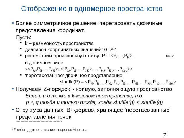 Отображение в одномерное пространство Более симметричное решение: перетасовать двоичные представления координат. Пусть: k – размерность пространства диапазон координатных значений: 0..2d-1 рассмотрим произвольную точку: P = <P0,...,Pk-1>, или …