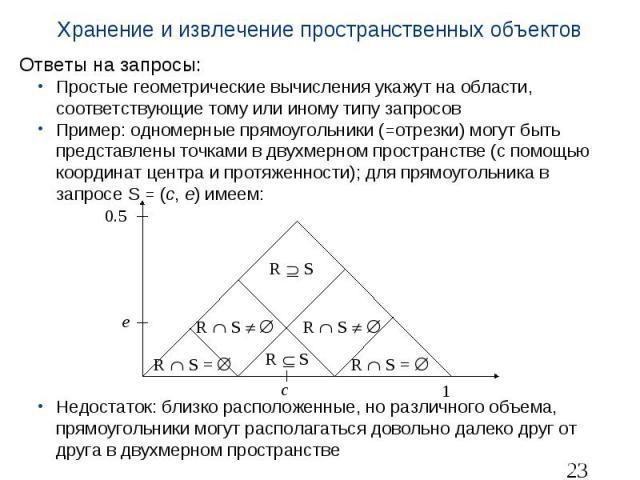 Хранение и извлечение пространственных объектов Ответы на запросы: Простые геометрические вычисления укажут на области, соответствующие тому или иному типу запросов Пример: одномерные прямоугольники (=отрезки) могут быть представлены точками в двухм…