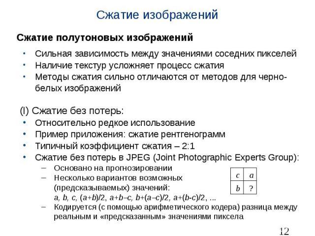 Сжатие изображений Сжатие полутоновых изображений Сильная зависимость между значениями соседних пикселей Наличие текстур усложняет процесс сжатия Методы сжатия сильно отличаются от методов для черно-белых изображений (I) Сжатие без потерь: Относител…