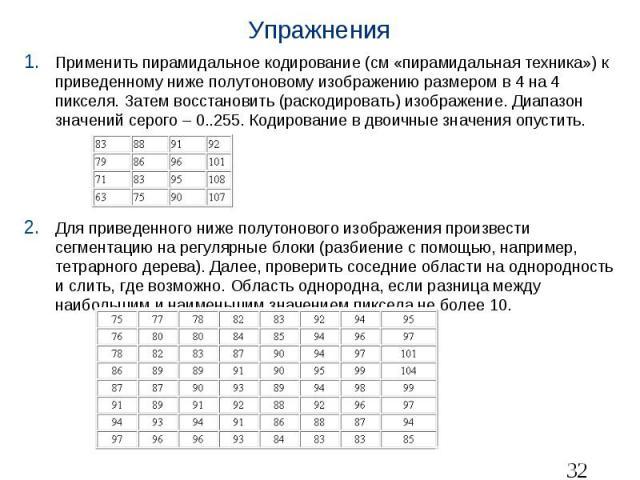 Упражнения Применить пирамидальное кодирование (см «пирамидальная техника») к приведенному ниже полутоновому изображению размером в 4 на 4 пикселя. Затем восстановить (раскодировать) изображение. Диапазон значений серого – 0..255. Кодирование в двои…