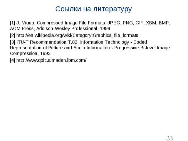 Ссылки на литературу [1] J. Miano. Compressed Image File Formats: JPEG, PNG, GIF, XBM, BMP. ACM Press, Addison-Wesley Professional, 1999 [2] http://en.wikipedia.org/wiki/Category:Graphics_file_formats [3] ITU-T Recommendation T.82. Information Techn…