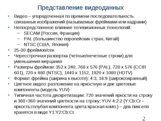 Представление видеоданных Видео – упорядоченная по времени последовательность связанных изображений (называемых фреймами или кадрами) Непосредственное влияние телевизионных технологий: SECAM (Россия, Франция) PAL (большинство европейских стран, Кита…