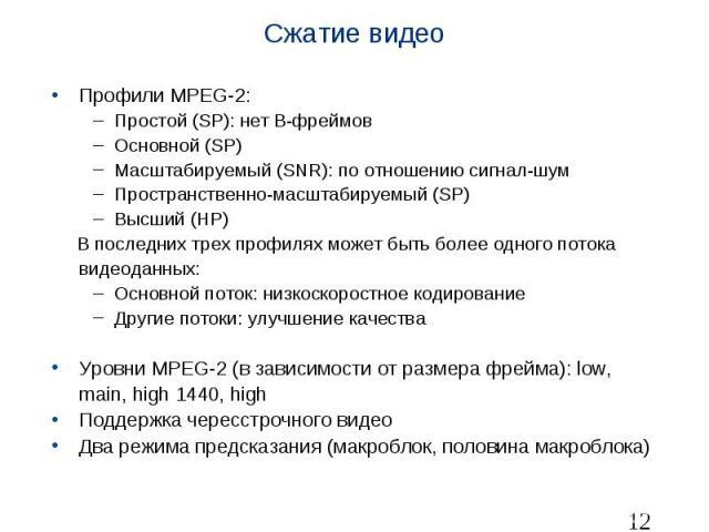 Сжатие видео Профили MPEG-2: Простой (SP): нет B-фреймов Основной (SP) Масштабируемый (SNR): по отношению сигнал-шум Пространственно-масштабируемый (SP) Высший (HP) В последних трех профилях может быть более одного потока видеоданных: Основной поток…