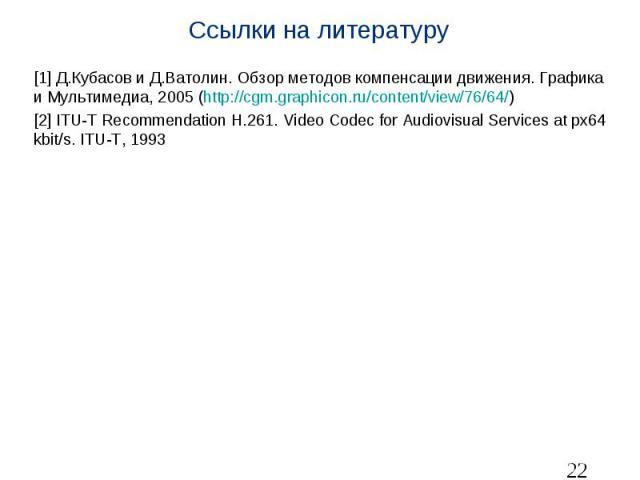 Ссылки на литературу [1] Д.Кубасов и Д.Ватолин. Обзор методов компенсации движения. Графика и Мультимедиа, 2005 (http://cgm.graphicon.ru/content/view/76/64/) [2] ITU-T Recommendation H.261. Video Codec for Audiovisual Services at px64 kbit/s. ITU-T, 1993
