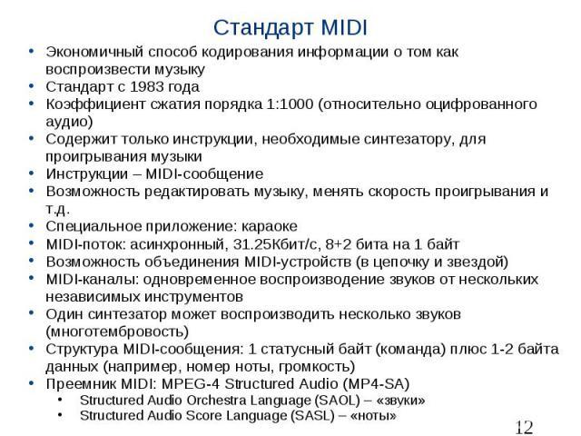 Стандарт MIDI Экономичный способ кодирования информации о том как воспроизвести музыку Стандарт с 1983 года Коэффициент сжатия порядка 1:1000 (относительно оцифрованного аудио) Содержит только инструкции, необходимые синтезатору, для проигрывания му…