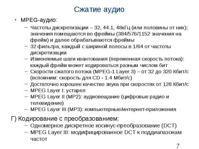 Сжатие аудио MPEG-аудио: Частоты дискретизации – 32, 44.1, 48кГц (или половины от них); значения помещаются во фреймы (384/576/1152 значения на фрейм) и далее обрабатываются фреймы 32 фильтра, каждый с шириной полосы в 1/64 от частоты дискретизации …