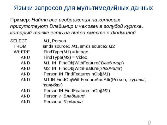 Языки запросов для мультимедийных данных Пример: Найти все изображения на которых присутствуют Владимир и человек в голубой куртке, который также есть на видео вместе с Людмилой SELECT M1, Person FROM smds source1 M1, smds source2 M2 WHERE FindType(…