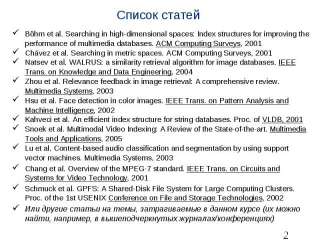 Список статей Böhm et al. Searching in high-dimensional spaces: Index structures for improving the performance of multimedia databases. ACM Computing Surveys, 2001 Chávez et al. Searching in metric spaces. ACM Computing Surveys, 2001 Natsev et …