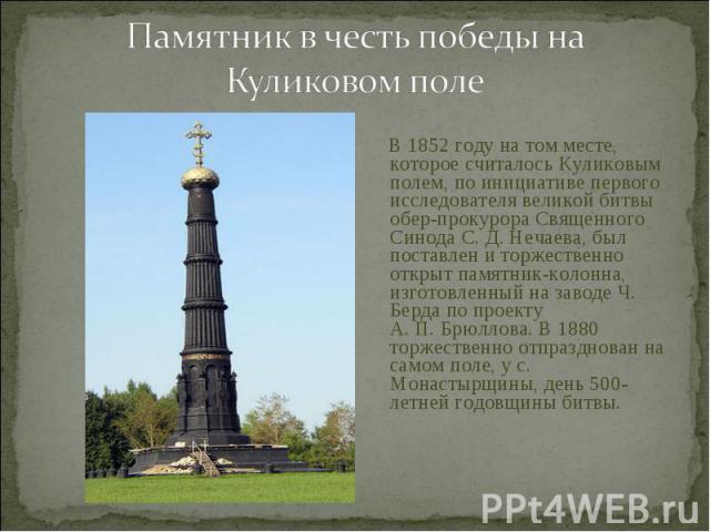 В 1852 году на том месте, которое считалось Куликовым полем, по инициативе первого исследователя великой битвы обер-прокурора Священного Синода С.Д.Нечаева, был поставлен и торжественно открыт памятник-колонна, изготовленный на заводе Ч.…