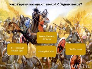 Какое время называют эпохой Средних веков? Какое время называют эпохой Средних в