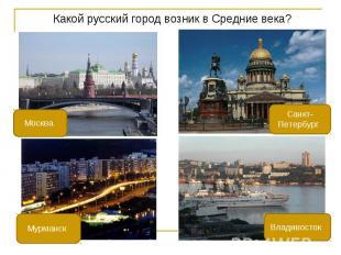 Какой русский город возник в Средние века? Какой русский город возник в Средние