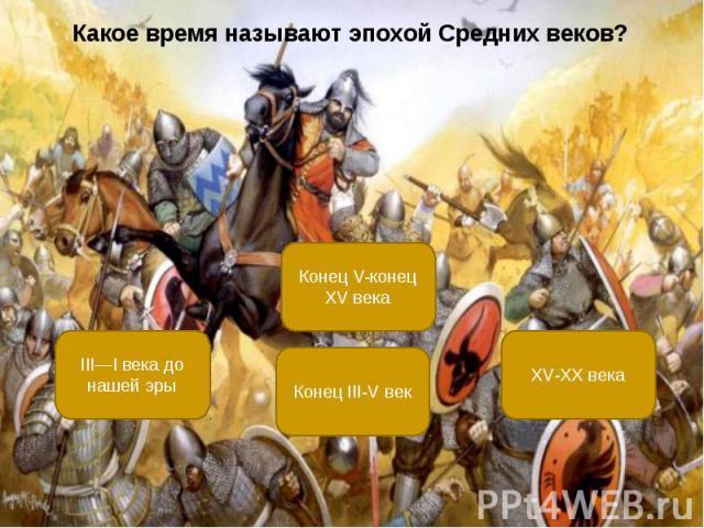 Какое время называют эпохой Средних веков? Какое время называют эпохой Средних веков?