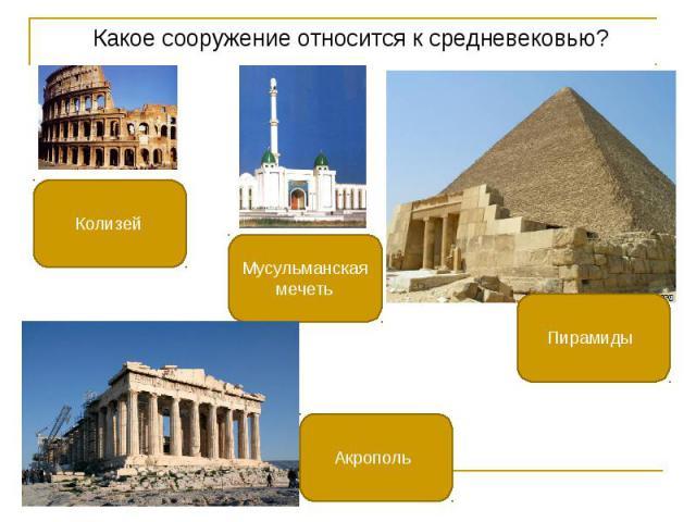 Какое сооружение относится к средневековью? Какое сооружение относится к средневековью?