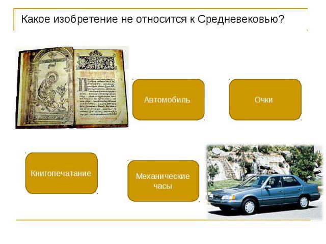 Какое изобретение не относится к Средневековью? Какое изобретение не относится к Средневековью?