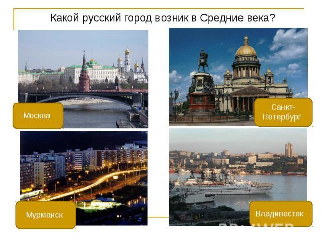 Какой русский город возник в Средние века? Какой русский город возник в Средние века?