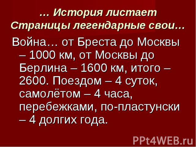 Война… от Бреста до Москвы – 1000 км, от Москвы до Берлина – 1600 км, итого – 2600. Поездом – 4 суток, самолётом – 4 часа, перебежками, по-пластунски – 4 долгих года. Война… от Бреста до Москвы – 1000 км, от Москвы до Берлина – 1600 км, итого – 2600…