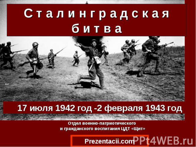 17июля 1942 год -2февраля 1943 год 17июля 1942 год -2февраля 1943 год