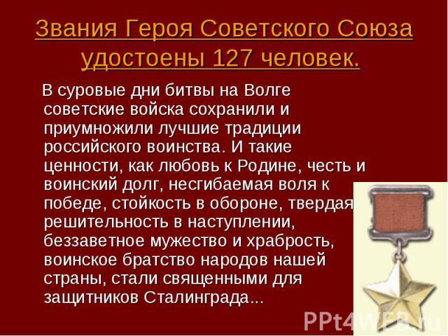 В суровые дни битвы на Волге советские войска сохранили и приумножили лучшие традиции российского воинства. И такие ценности, как любовь к Родине, честь и воинский долг, несгибаемая воля к победе, стойкость в обороне, твердая решительность в наступл…