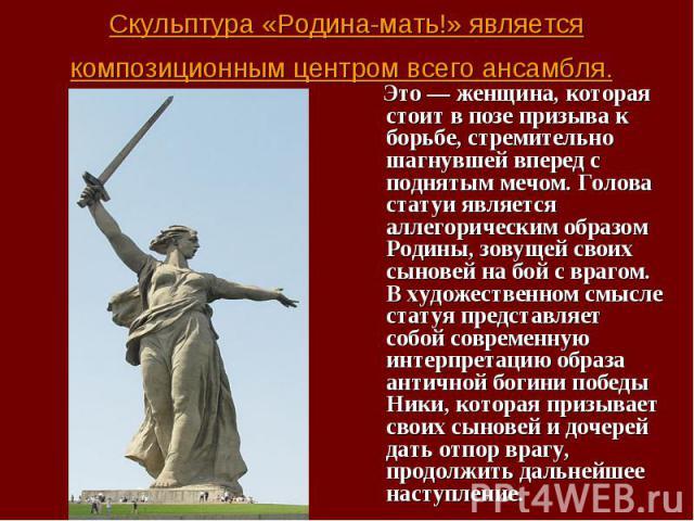 Это — женщина, которая стоит в позе призыва к борьбе, стремительно шагнувшей вперед с поднятым мечом. Голова статуи является аллегорическим образом Родины, зовущей своих сыновей на бой с врагом. В художественном смысле статуя представляет собой совр…