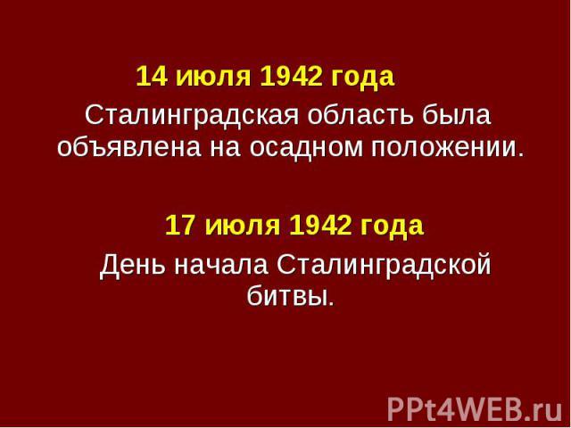 14 июля 1942 года 14 июля 1942 года Сталинградская область была объявлена на осадном положении. 17 июля 1942 года День начала Сталинградской битвы.