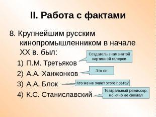 II. Работа с фактами 8. Крупнейшим русским кинопромышленником в начале ХХ в. был