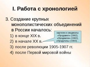 I. Работа с хронологией 3. Создание крупных монополистических объединений в Росс