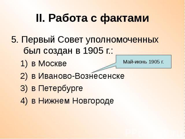 II. Работа с фактами 5. Первый Совет уполномоченных был создан в 1905 г.: в Москве в Иваново-Вознесенске в Петербурге в Нижнем Новгороде