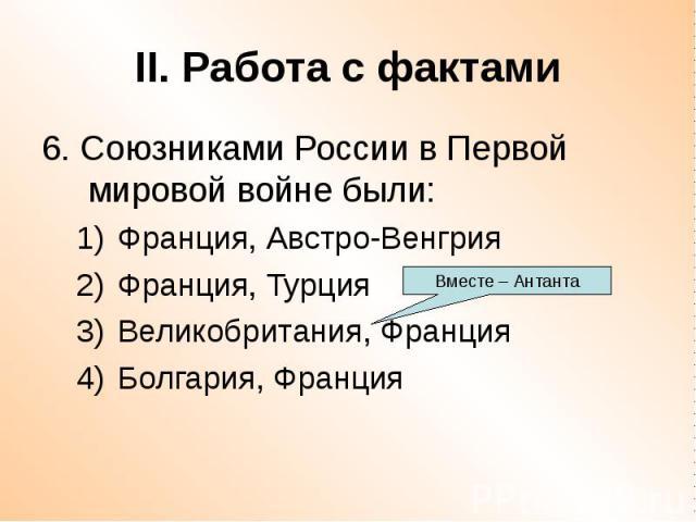 II. Работа с фактами 6. Союзниками России в Первой мировой войне были: Франция, Австро-Венгрия Франция, Турция Великобритания, Франция Болгария, Франция