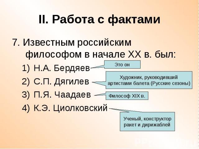 II. Работа с фактами 7. Известным российским философом в начале ХХ в. был: Н.А. Бердяев С.П. Дягилев П.Я. Чаадаев К.Э. Циолковский