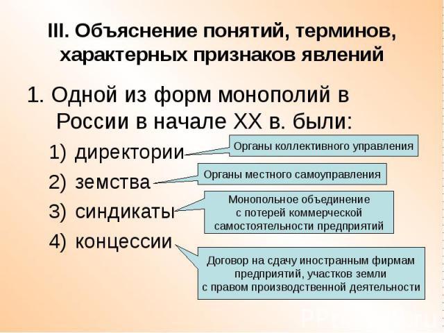 III. Объяснение понятий, терминов, характерных признаков явлений 1. Одной из форм монополий в России в начале ХХ в. были: директории земства синдикаты концессии