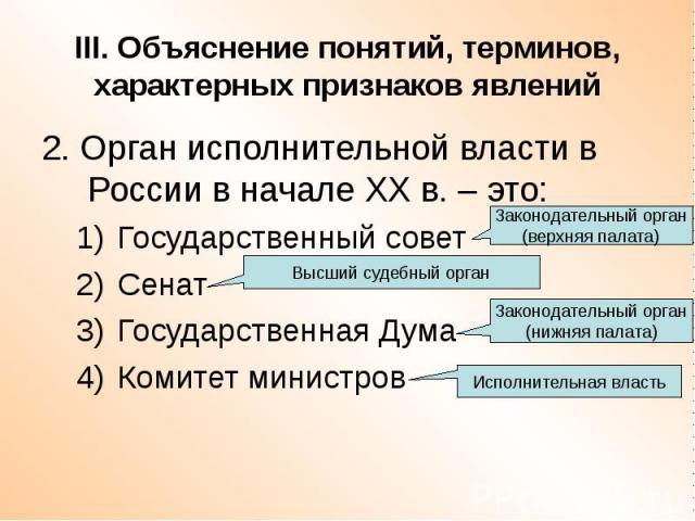 III. Объяснение понятий, терминов, характерных признаков явлений 2. Орган исполнительной власти в России в начале ХХ в. – это: Государственный совет Сенат Государственная Дума Комитет министров