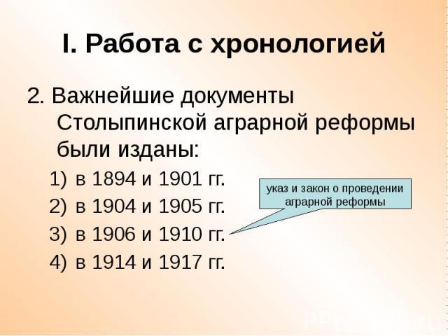 I. Работа с хронологией 2. Важнейшие документы Столыпинской аграрной реформы были изданы: в 1894 и 1901 гг. в 1904 и 1905 гг. в 1906 и 1910 гг. в 1914 и 1917 гг.