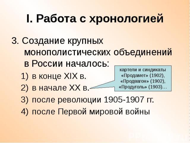 I. Работа с хронологией 3. Создание крупных монополистических объединений в России началось: в конце XIX в. в начале ХХ в. после революции 1905-1907 гг. после Первой мировой войны